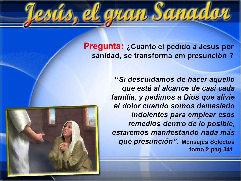 Pregunta: ¿Cuanto el pedido a Jesus por sanidad, se transforma em presunción ? Si descuidamos de hacer aquello que está al alcance de casi cada famili