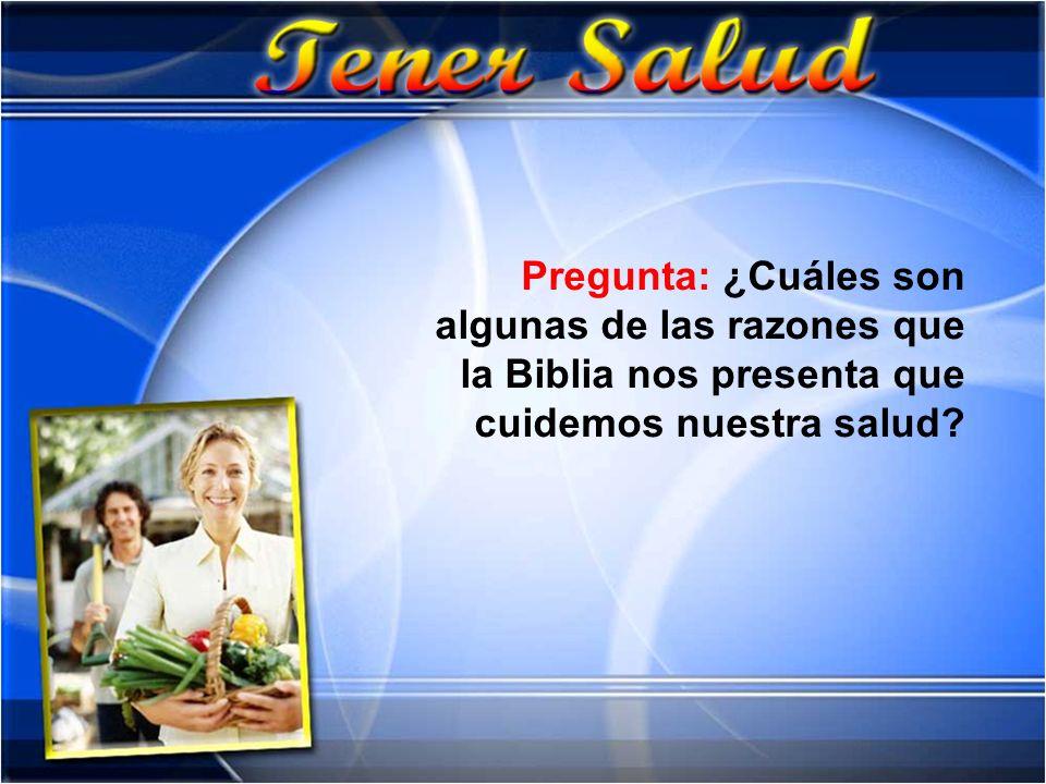 Pregunta: ¿Cuáles son algunas de las razones que la Biblia nos presenta que cuidemos nuestra salud?