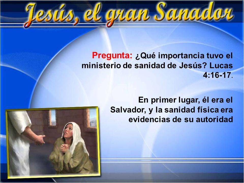 Pregunta: ¿Qué importancia tuvo el ministerio de sanidad de Jesús? Lucas 4:16-17. En primer lugar, él era el Salvador, y la sanidad física era evidenc