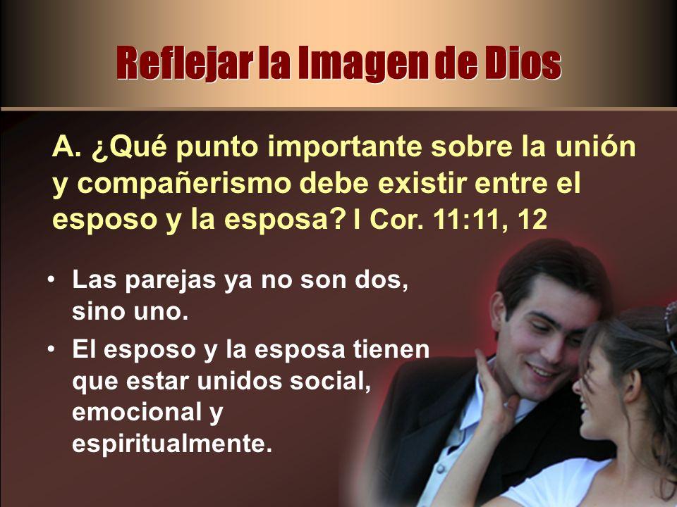Reflejar la Imagen de Dios A. ¿Qué punto importante sobre la unión y compañerismo debe existir entre el esposo y la esposa? I Cor. 11:11, 12 Las parej
