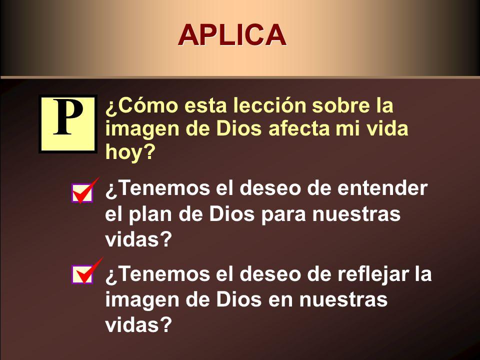 APLICA ¿Cómo esta lección sobre la imagen de Dios afecta mi vida hoy? ¿Tenemos el deseo de entender el plan de Dios para nuestras vidas? ¿Tenemos el d