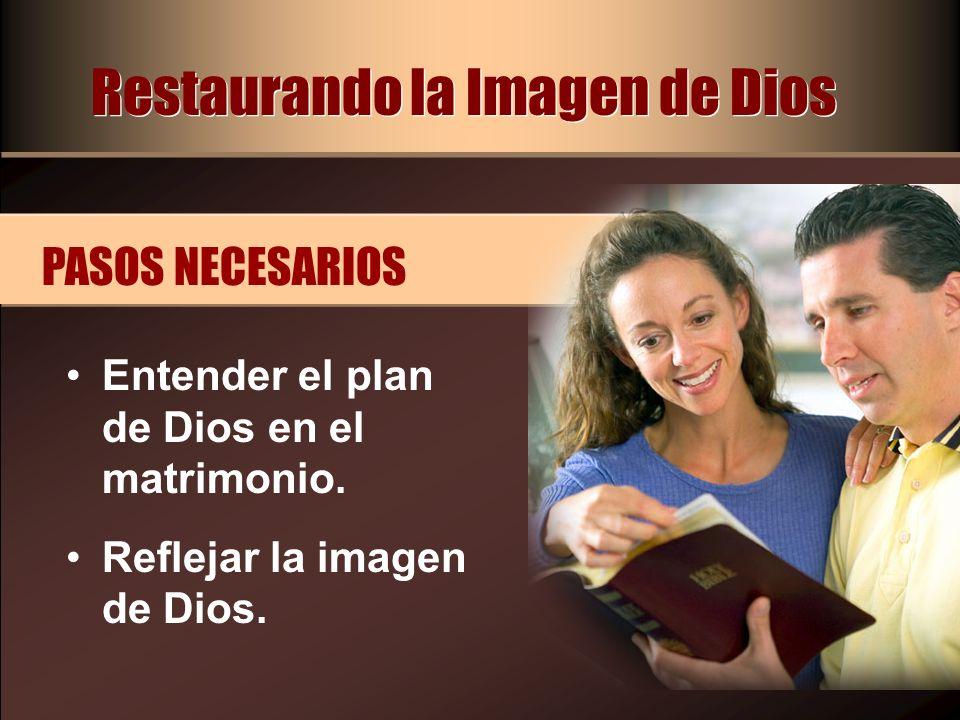 Restaurando la Imagen de Dios Entender el plan de Dios en el matrimonio. Reflejar la imagen de Dios. PASOS NECESARIOS