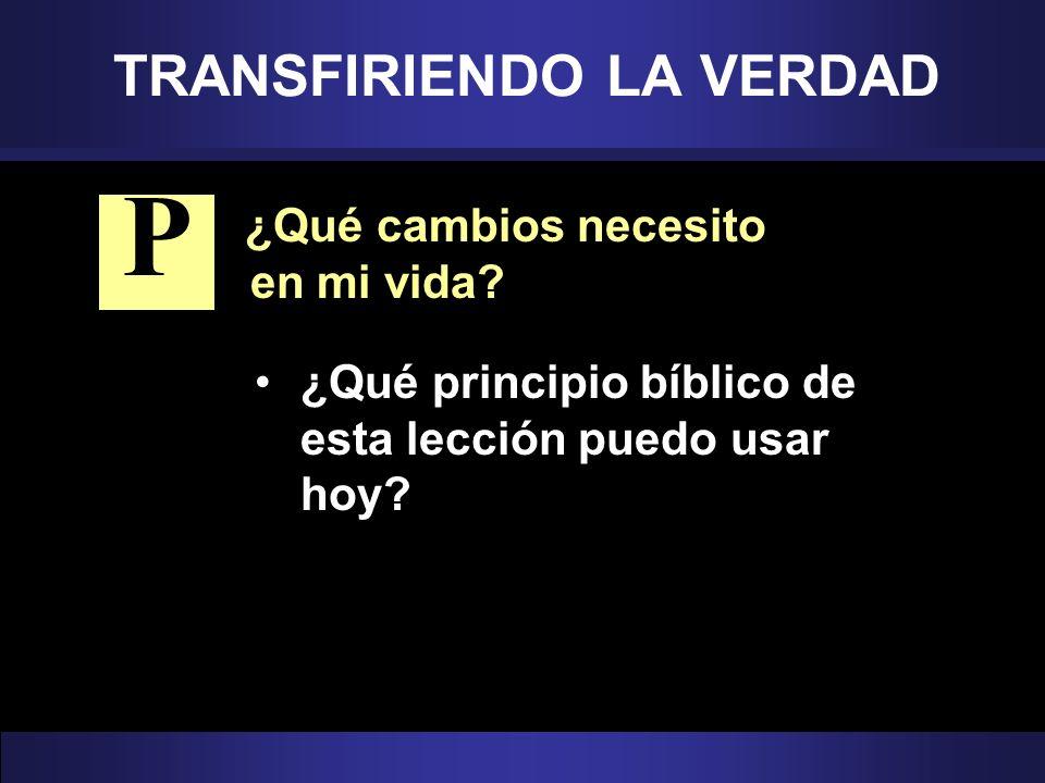 TRANSFIRIENDO LA VERDAD ¿Qué cambios necesito en mi vida? ¿Qué principio bíblico de esta lección puedo usar hoy? P