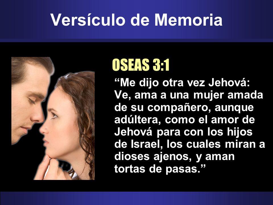 Versículo de Memoria OSEAS 3:1 Me dijo otra vez Jehová: Ve, ama a una mujer amada de su compañero, aunque adúltera, como el amor de Jehová para con lo