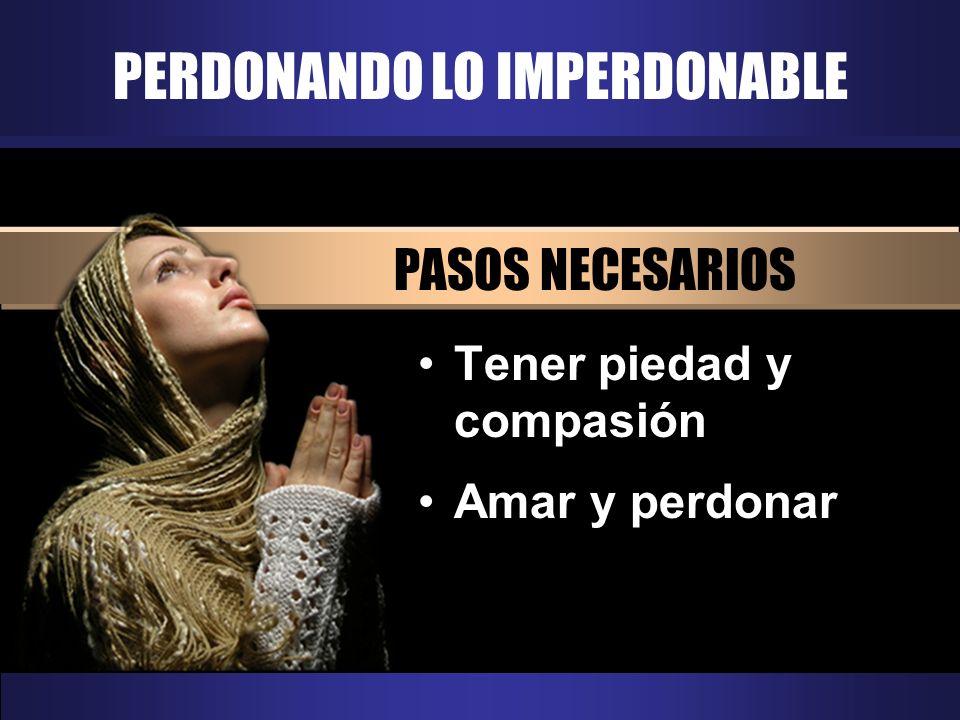 PERDONANDO LO IMPERDONABLE PASOS NECESARIOS Tener piedad y compasión Amar y perdonar