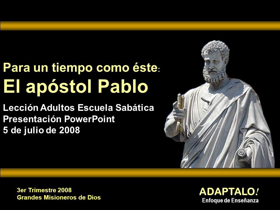 ADAPTALO ! Enfoque de Enseñanza 3er Trimestre 2008 Grandes Misioneros de Dios Para un tiempo como éste : El apóstol Pablo Para un tiempo como éste : E