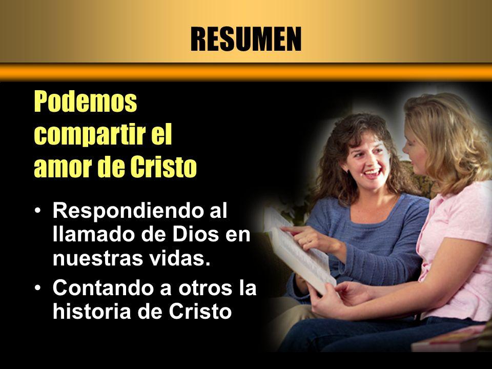 RESUMEN Podemos compartir el amor de Cristo Respondiendo al llamado de Dios en nuestras vidas. Contando a otros la historia de Cristo