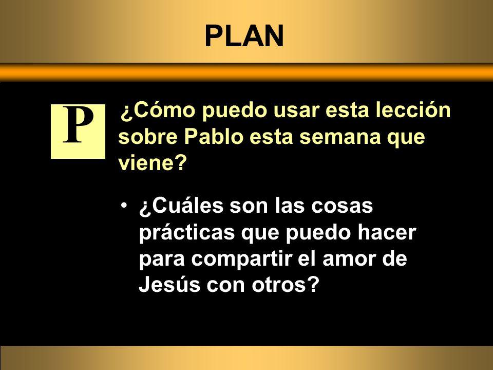PLAN ¿Cómo puedo usar esta lección sobre Pablo esta semana que viene? ¿Cuáles son las cosas prácticas que puedo hacer para compartir el amor de Jesús