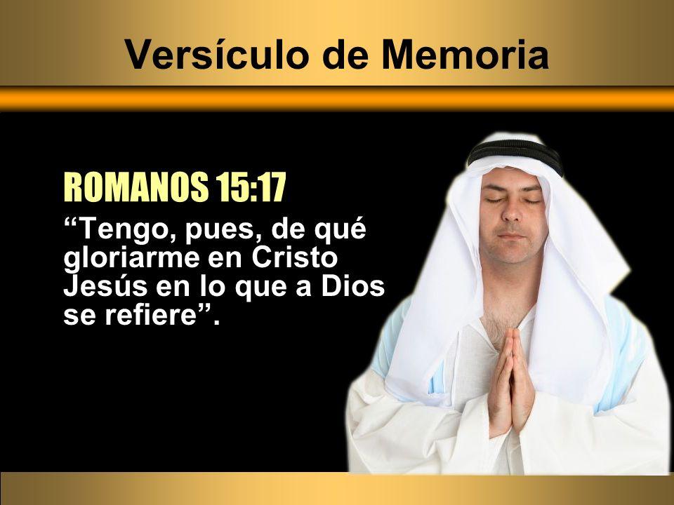 Versículo de Memoria Tengo, pues, de qué gloriarme en Cristo Jesús en lo que a Dios se refiere. ROMANOS 15:17