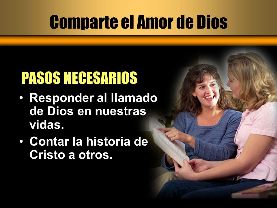 Comparte el Amor de Dios PASOS NECESARIOS Responder al llamado de Dios en nuestras vidas. Contar la historia de Cristo a otros.