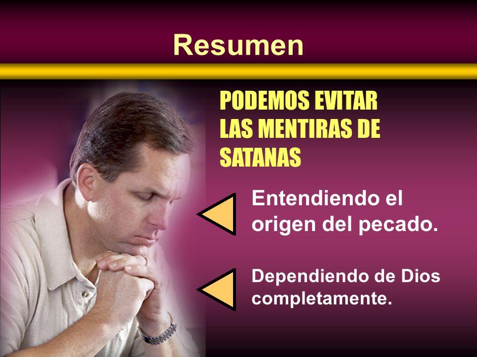 Resumen Dependiendo de Dios completamente. PODEMOS EVITAR LAS MENTIRAS DE SATANAS Entendiendo el origen del pecado.