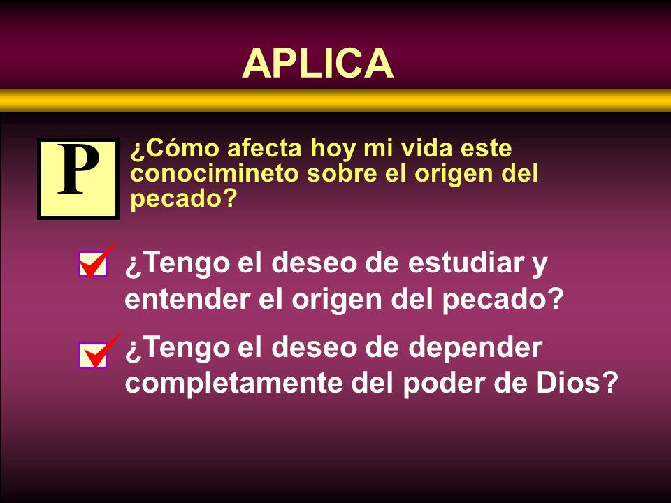 APLICA ¿Cómo afecta hoy mi vida este conocimineto sobre el origen del pecado? ¿Tengo el deseo de estudiar y entender el origen del pecado? ¿Tengo el d