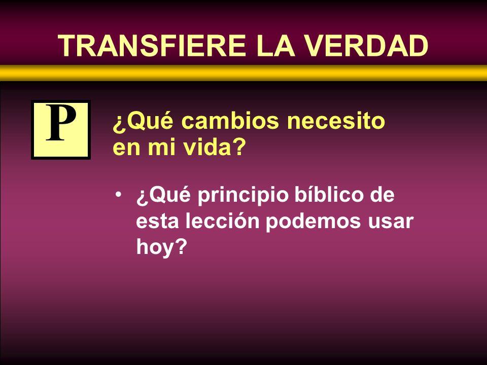 ¿Qué cambios necesito en mi vida? ¿Qué principio bíblico de esta lección podemos usar hoy? P TRANSFIERE LA VERDAD