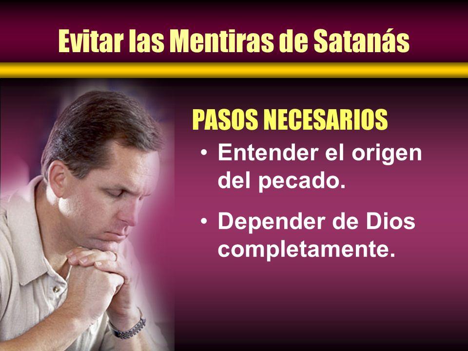 Evitar las Mentiras de Satanás Entender el origen del pecado. Depender de Dios completamente. PASOS NECESARIOS