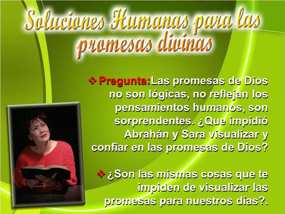 Pregunta:Las promesas de Dios no son lógicas, no reflejan los pensamientos humanos, son sorprendentes. ¿Que impidió Abrahán y Sara visualizar y confia