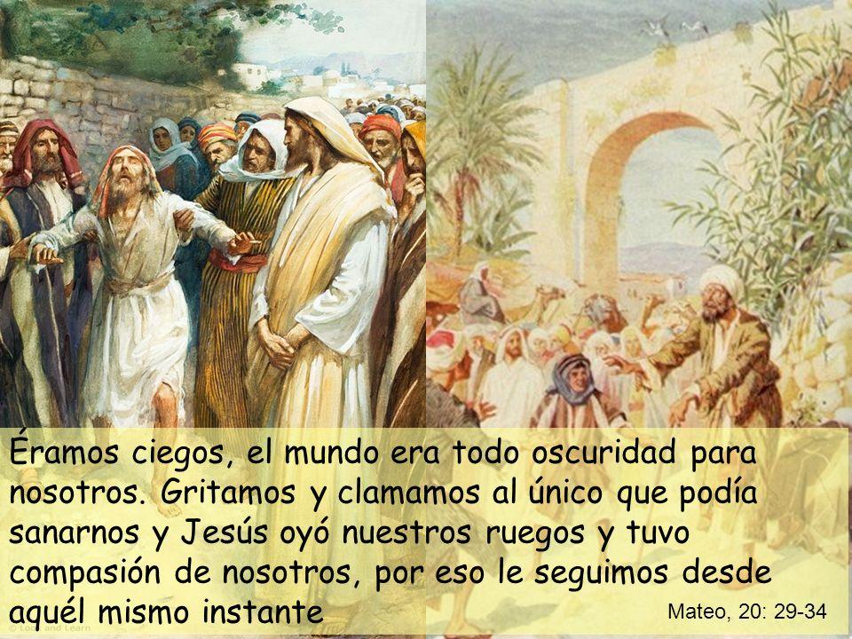 Éramos ciegos, el mundo era todo oscuridad para nosotros. Gritamos y clamamos al único que podía sanarnos y Jesús oyó nuestros ruegos y tuvo compasión