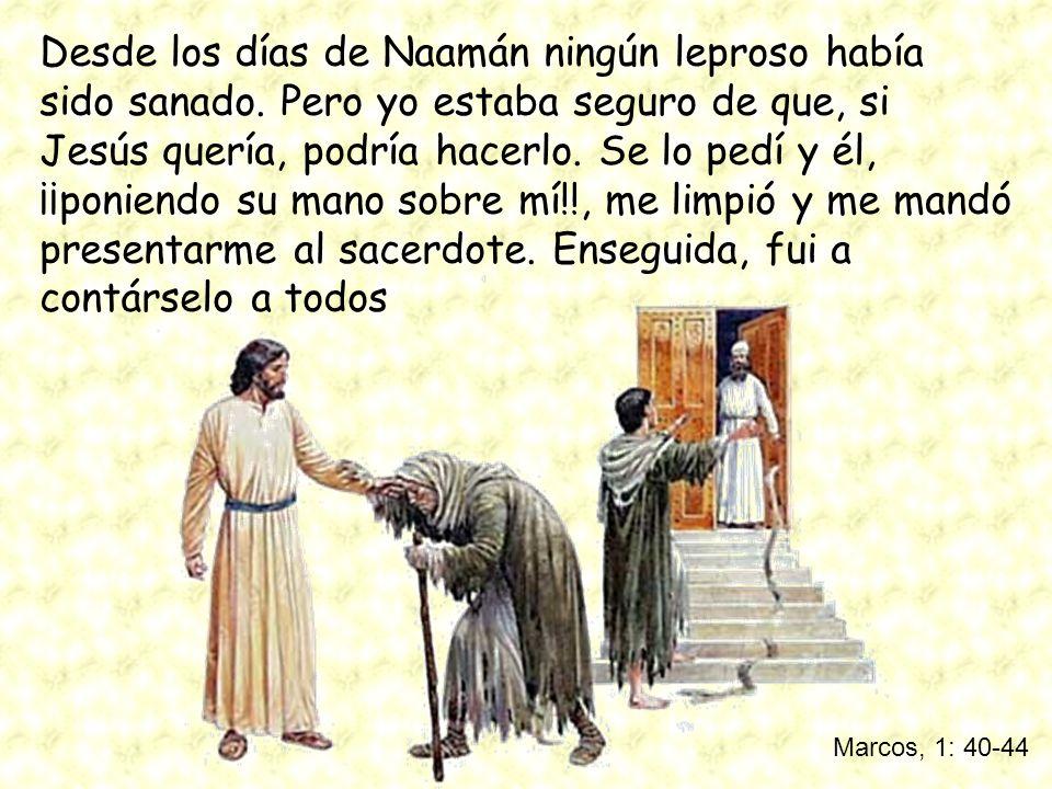 Marcos, 1: 40-44 Desde los días de Naamán ningún leproso había sido sanado. Pero yo estaba seguro de que, si Jesús quería, podría hacerlo. Se lo pedí