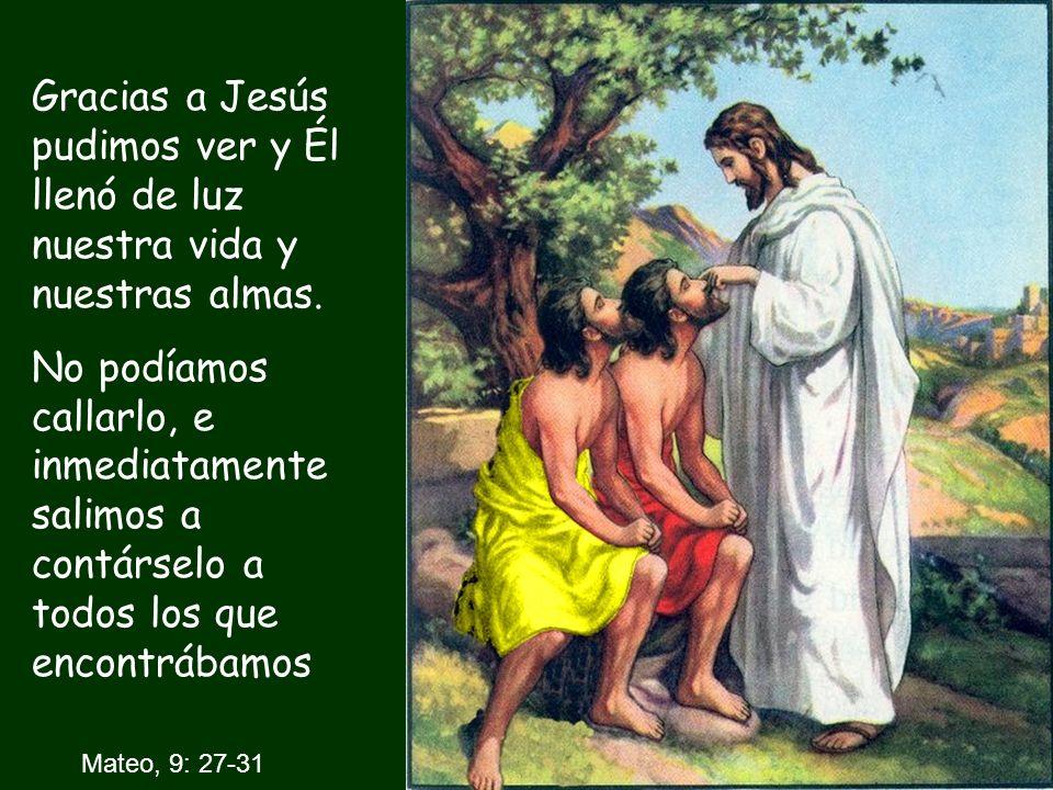 Mateo, 9: 27-31 Gracias a Jesús pudimos ver y Él llenó de luz nuestra vida y nuestras almas. No podíamos callarlo, e inmediatamente salimos a contárse