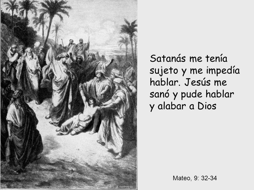 Mateo, 9: 32-34 Satanás me tenía sujeto y me impedía hablar. Jesús me sanó y pude hablar y alabar a Dios