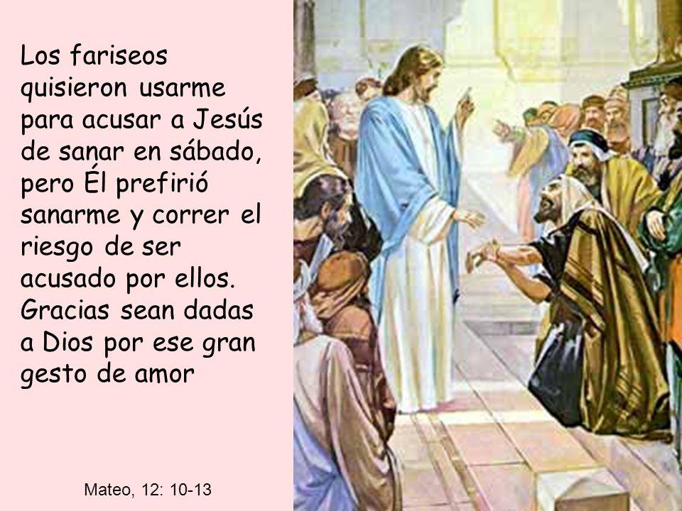 Mateo, 12: 10-13 Los fariseos quisieron usarme para acusar a Jesús de sanar en sábado, pero Él prefirió sanarme y correr el riesgo de ser acusado por