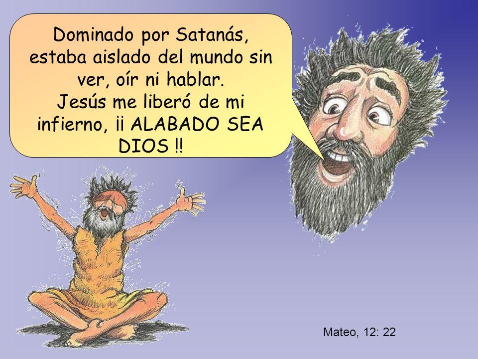 Mateo, 12: 22 Dominado por Satanás, estaba aislado del mundo sin ver, oír ni hablar. Jesús me liberó de mi infierno, ¡¡ ALABADO SEA DIOS !!