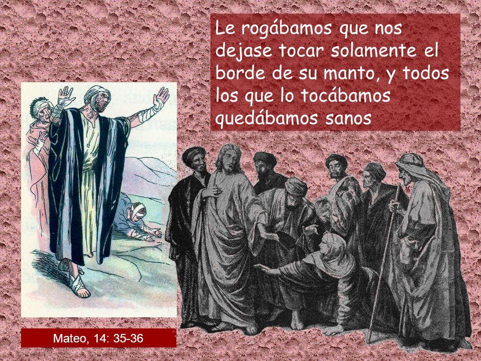Le rogábamos que nos dejase tocar solamente el borde de su manto, y todos los que lo tocábamos quedábamos sanos Mateo, 14: 35-36