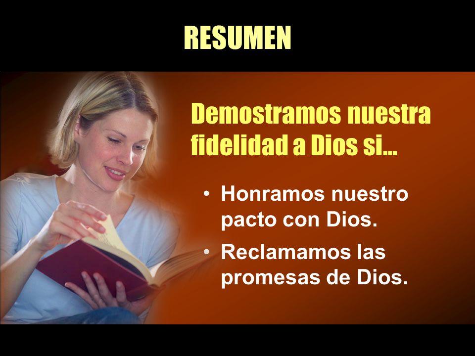 RESUMEN Demostramos nuestra fidelidad a Dios si… Honramos nuestro pacto con Dios. Reclamamos las promesas de Dios.