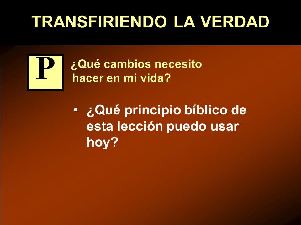 TRANSFIRIENDO LA VERDAD ¿Qué cambios necesito hacer en mi vida? ¿Qué principio bíblico de esta lección puedo usar hoy? P