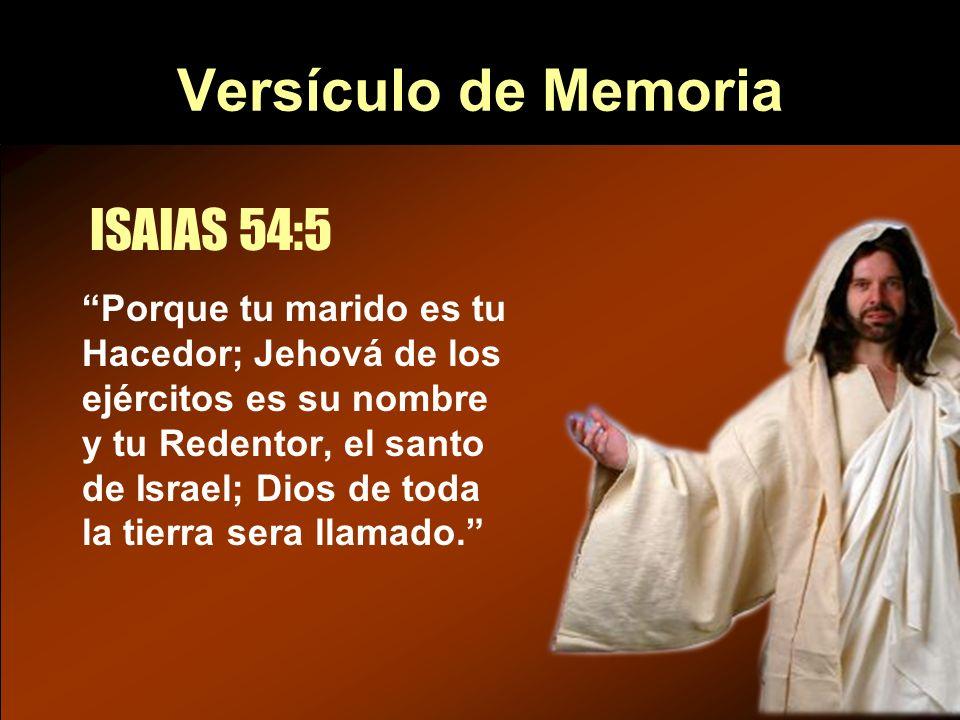 Versículo de Memoria Porque tu marido es tu Hacedor; Jehová de los ejércitos es su nombre y tu Redentor, el santo de Israel; Dios de toda la tierra se