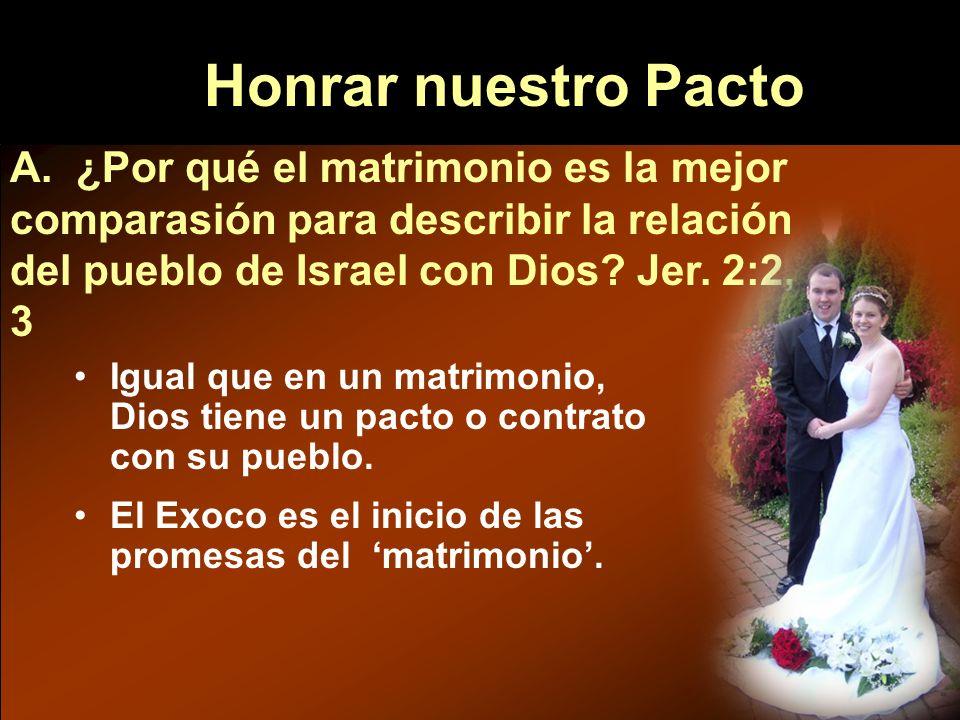 Honrar nuestro Pacto A. ¿Por qué el matrimonio es la mejor comparasión para describir la relación del pueblo de Israel con Dios? Jer. 2:2, 3 Igual que