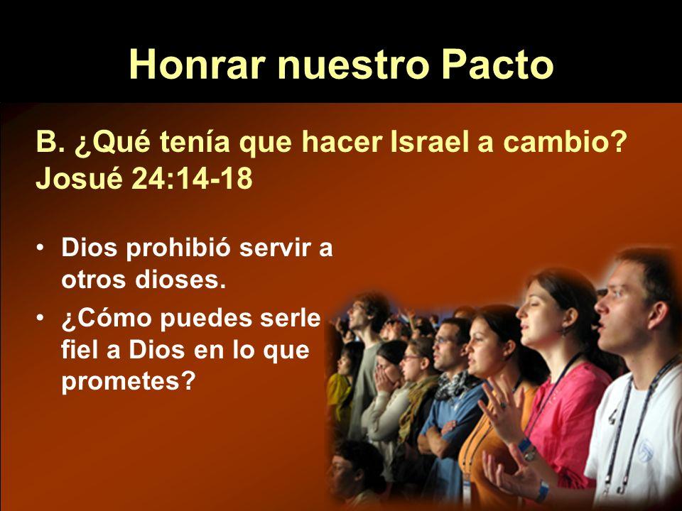 B. ¿Qué tenía que hacer Israel a cambio? Josué 24:14-18 Dios prohibió servir a otros dioses. ¿Cómo puedes serle fiel a Dios en lo que prometes? Honrar