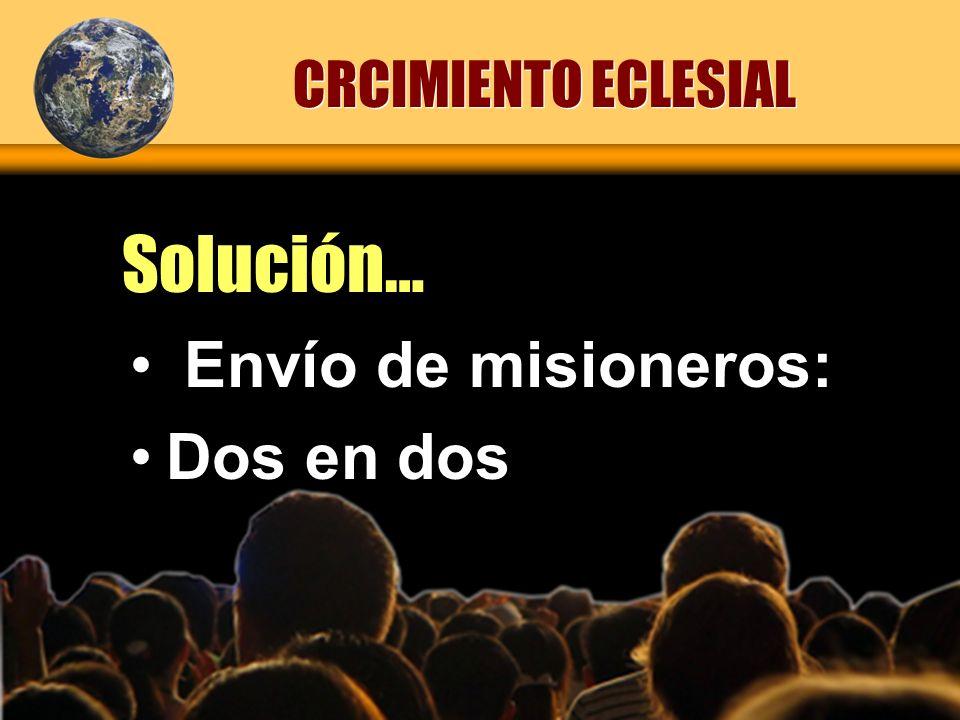 Solución… CRCIMIENTO ECLESIAL Envío de misioneros: Dos en dos