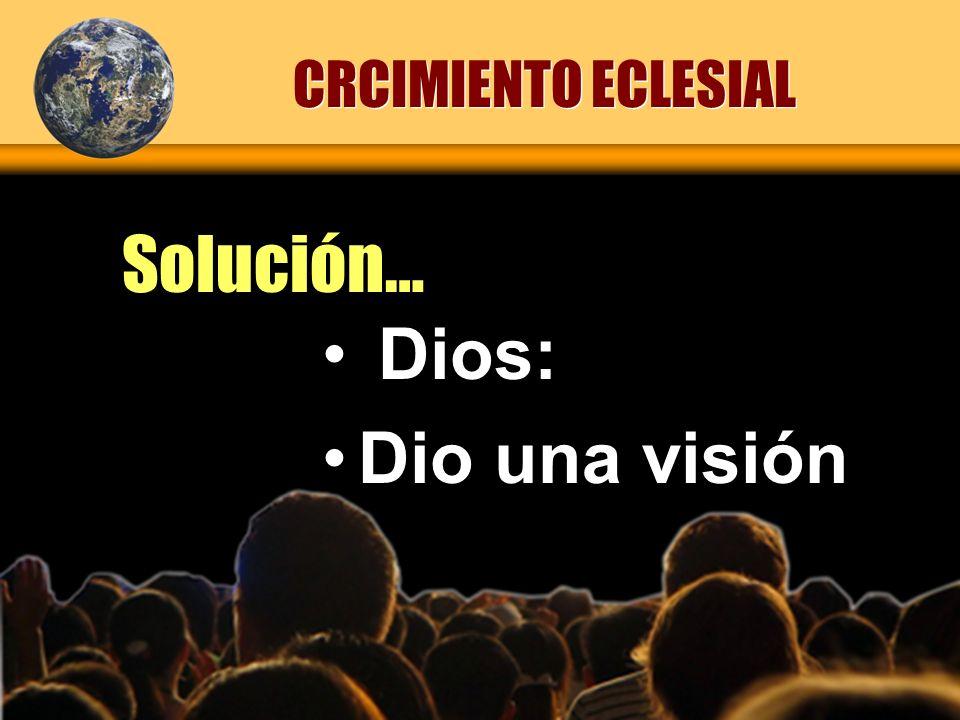 Solución… CRCIMIENTO ECLESIAL Dios: Dio una visión