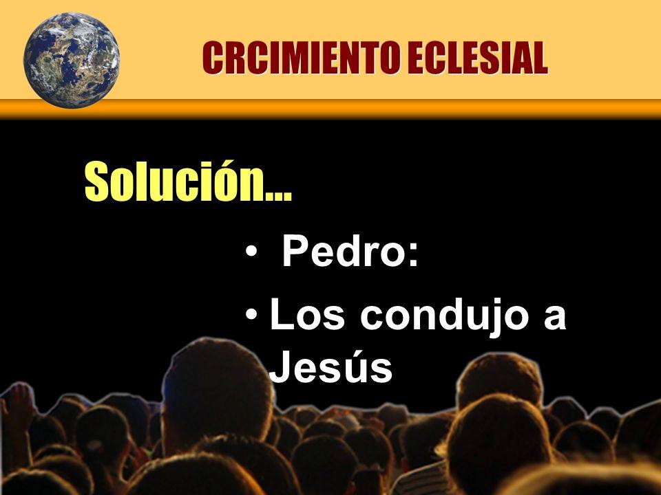 Solución… CRCIMIENTO ECLESIAL Pedro: Los condujo a Jesús