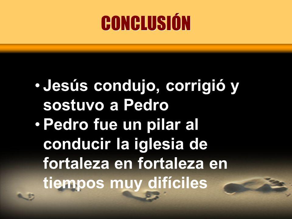 CONCLUSIÓN Jesús condujo, corrigió y sostuvo a Pedro Pedro fue un pilar al conducir la iglesia de fortaleza en fortaleza en tiempos muy difíciles