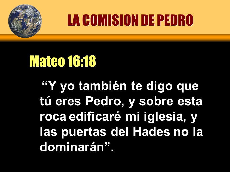 Y yo también te digo que tú eres Pedro, y sobre esta roca edificaré mi iglesia, y las puertas del Hades no la dominarán. Mateo 16:18 LA COMISION DE PE