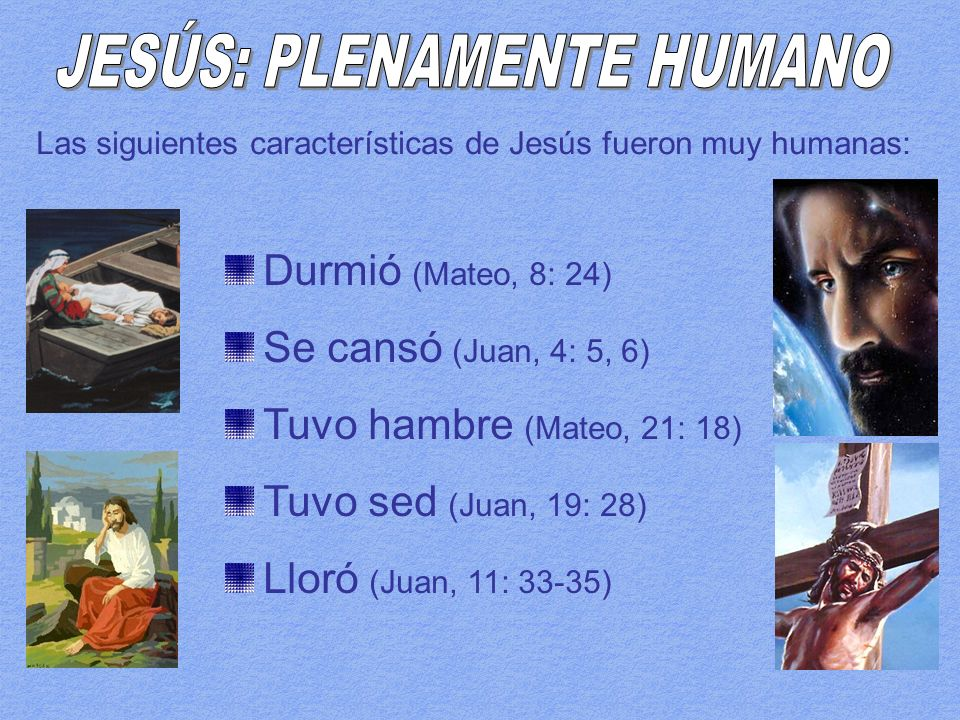 Las siguientes características de Jesús fueron muy humanas: Durmió (Mateo, 8: 24) Se cansó (Juan, 4: 5, 6) Tuvo hambre (Mateo, 21: 18) Tuvo sed (Juan, 19: 28) Lloró (Juan, 11: 33-35)