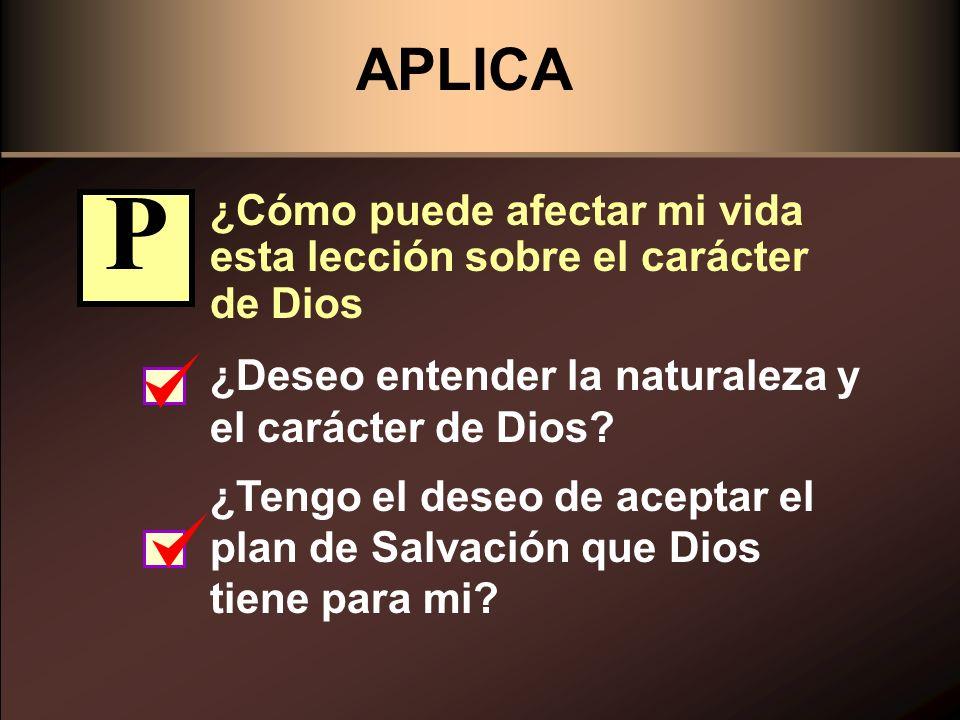 APLICA ¿Cómo puede afectar mi vida esta lección sobre el carácter de Dios ¿Deseo entender la naturaleza y el carácter de Dios? ¿Tengo el deseo de acep