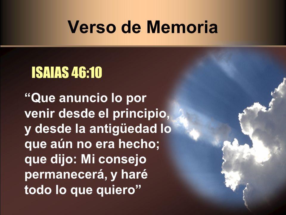 Verso de Memoria ISAIAS 46:10 Que anuncio lo por venir desde el principio, y desde la antigüedad lo que aún no era hecho; que dijo: Mi consejo permane