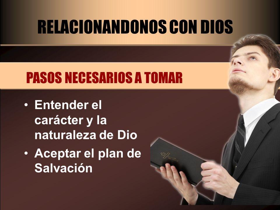 RELACIONANDONOS CON DIOS PASOS NECESARIOS A TOMAR Entender el carácter y la naturaleza de Dio Aceptar el plan de Salvación