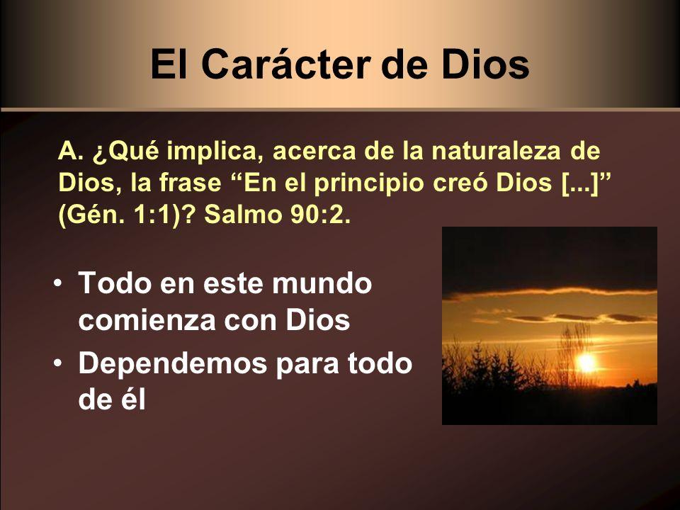 El Carácter de Dios Todo en este mundo comienza con Dios Dependemos para todo de él A. ¿Qué implica, acerca de la naturaleza de Dios, la frase En el p