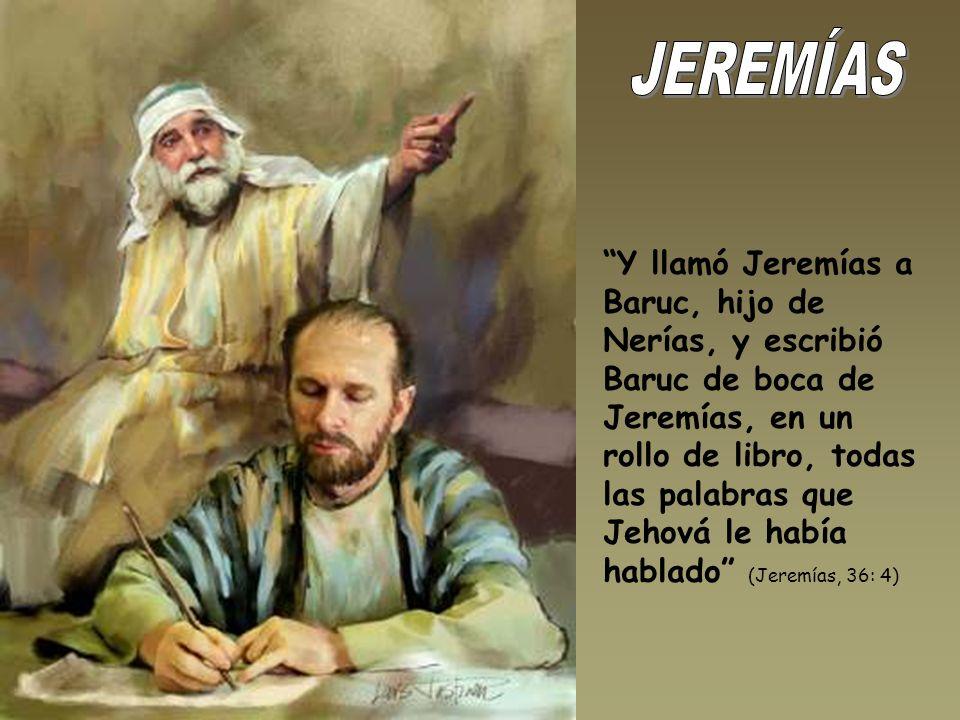 Y llamó Jeremías a Baruc, hijo de Nerías, y escribió Baruc de boca de Jeremías, en un rollo de libro, todas las palabras que Jehová le había hablado (Jeremías, 36: 4)