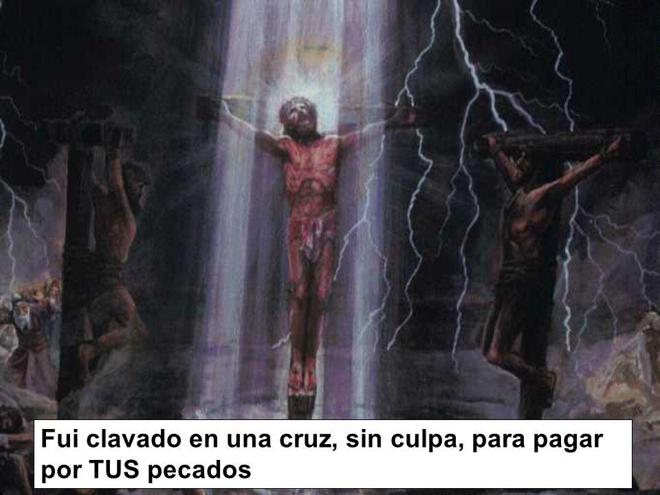 Fui clavado en una cruz, sin culpa, para pagar por TUS pecados