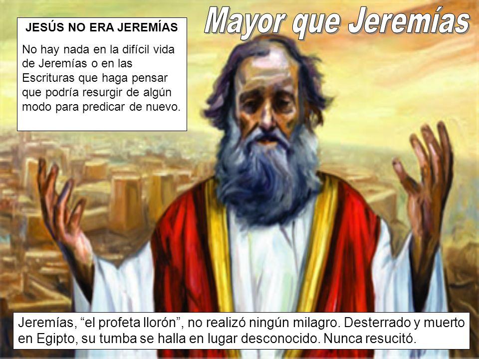 JESÚS NO ERA JEREMÍAS No hay nada en la difícil vida de Jeremías o en las Escrituras que haga pensar que podría resurgir de algún modo para predicar de nuevo.