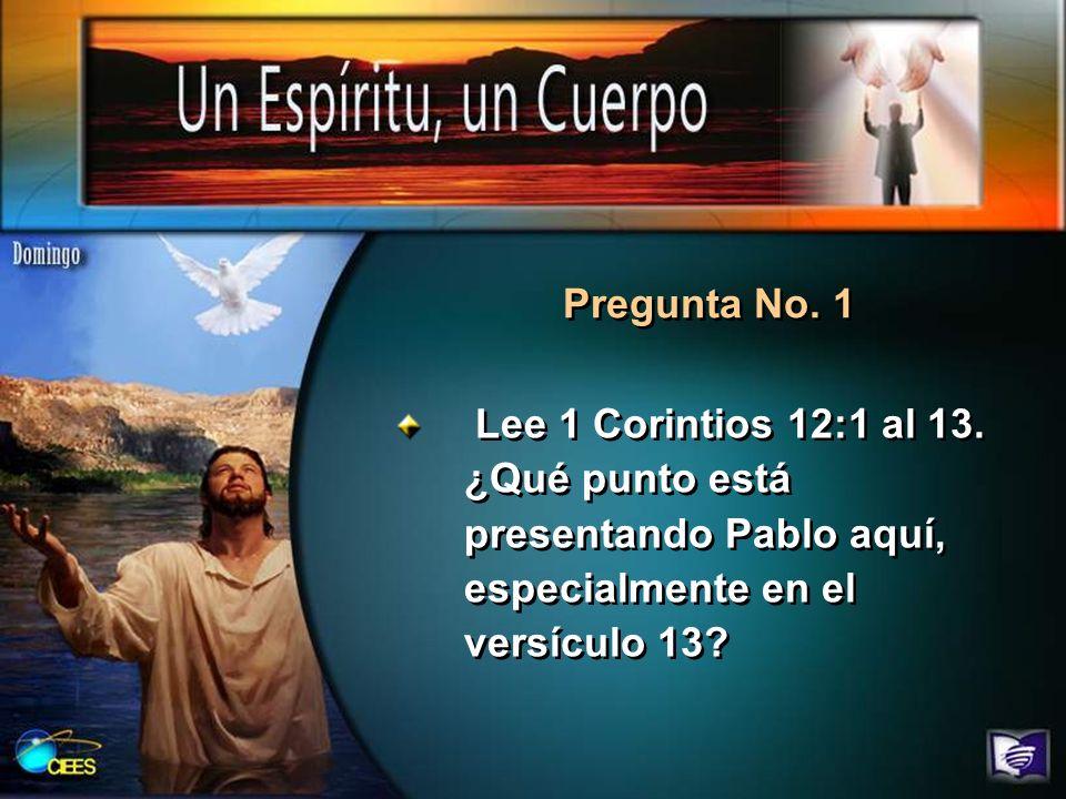Lee 1 Corintios 12:1 al 13. ¿Qué punto está presentando Pablo aquí, especialmente en el versículo 13? Pregunta No. 1