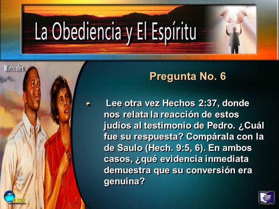 Pregunta No. 6 Lee otra vez Hechos 2:37, donde nos relata la reacción de estos judíos al testimonio de Pedro. ¿Cuál fue su respuesta? Compárala con la