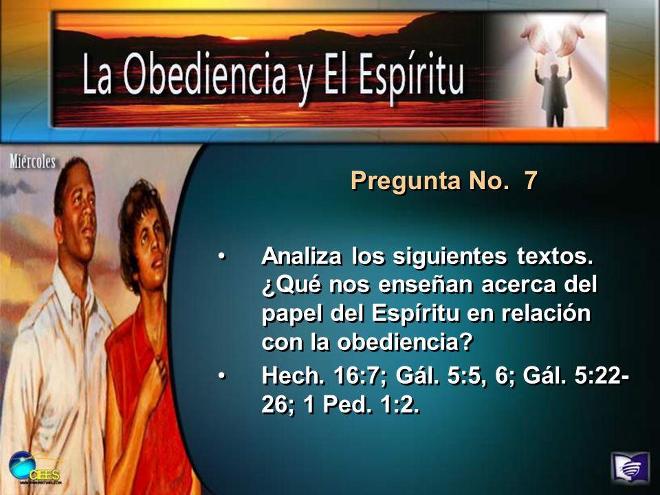 Pregunta No. 7 Analiza los siguientes textos. ¿Qué nos enseñan acerca del papel del Espíritu en relación con la obediencia? Hech. 16:7; Gál. 5:5, 6; G