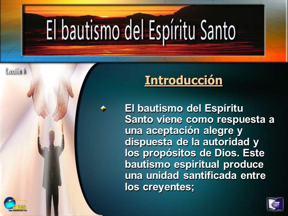 Introducción El bautismo del Espíritu Santo viene como respuesta a una aceptación alegre y dispuesta de la autoridad y los propósitos de Dios. Este ba