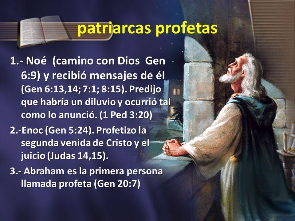 patriarcas profetas 1.- Noé (camino con Dios Gen 6:9) y recibió mensajes de él (Gen 6:13,14; 7:1; 8:15). Predijo que habría un diluvio y ocurrió tal c