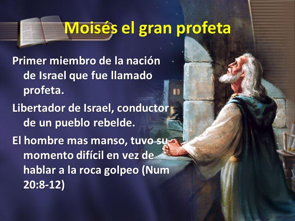 Moisés el gran profeta Primer miembro de la nación de Israel que fue llamado profeta. Libertador de Israel, conductor de un pueblo rebelde. El hombre